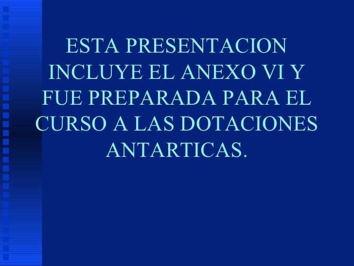 ESTA PRESENTACION INCLUYE EL ANEXO VI Y FUE PREPARADA PARA EL CURSO A LAS DOTACIONES ANTARTICAS.