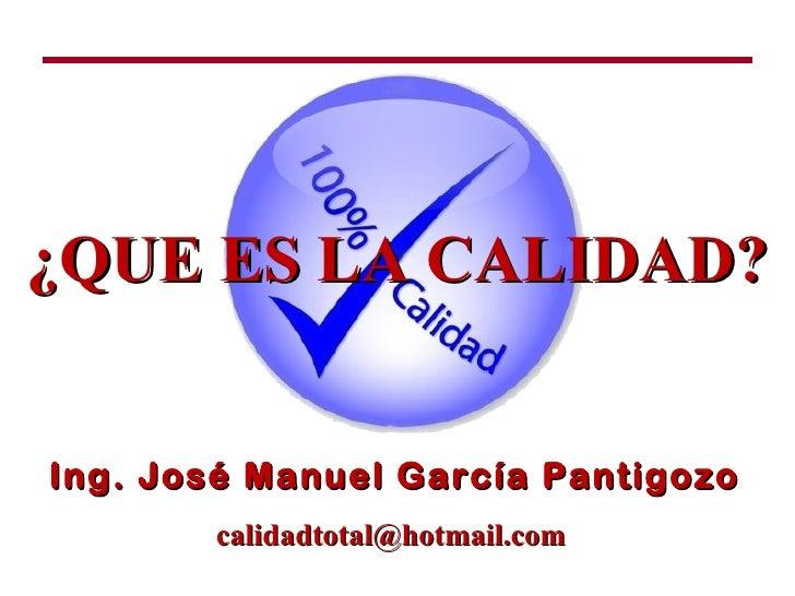 ¿QUE ES LA CALIDAD?Ing. José Manuel García Pantigozo       calidadtotal@hotmail.com