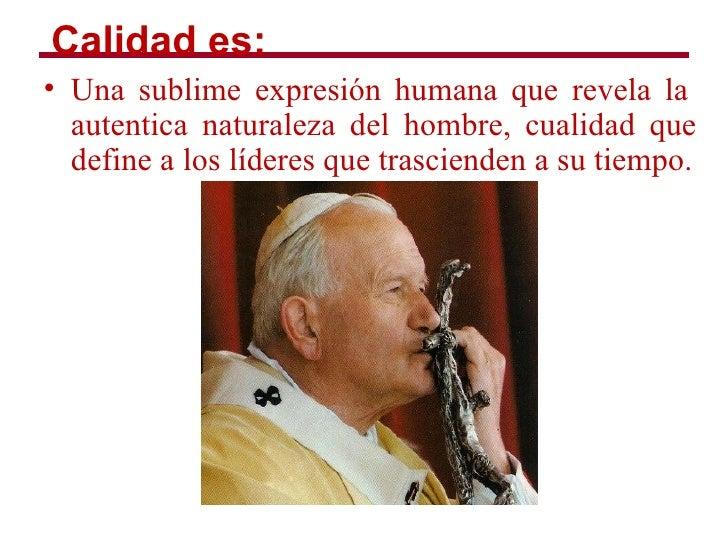 Calidad es:• Una sublime expresión humana que revela la  autentica naturaleza del hombre, cualidad que  define a los líder...