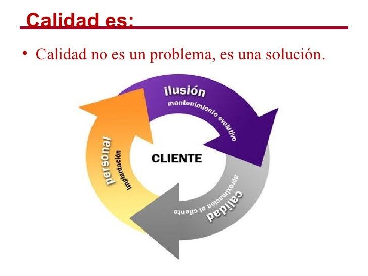 Calidad es:• Calidad no es un problema, es una solución.