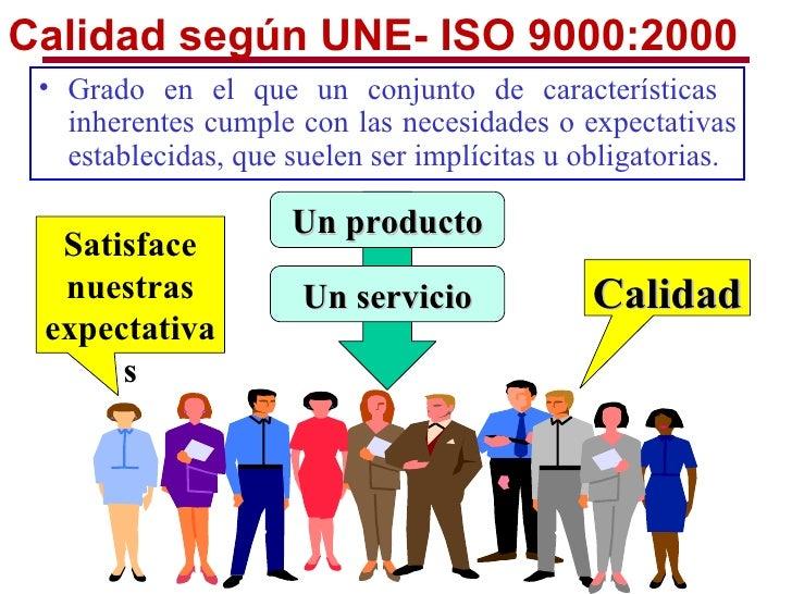 Calidad según UNE- ISO 9000:2000 • Grado en el que un conjunto de características   inherentes cumple con las necesidades ...
