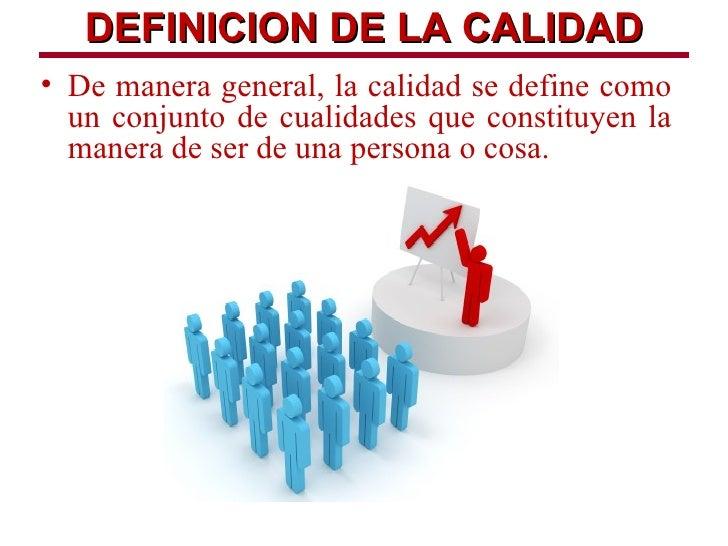 DEFINICION DE LA CALIDAD• De manera general, la calidad se define como  un conjunto de cualidades que constituyen la  mane...