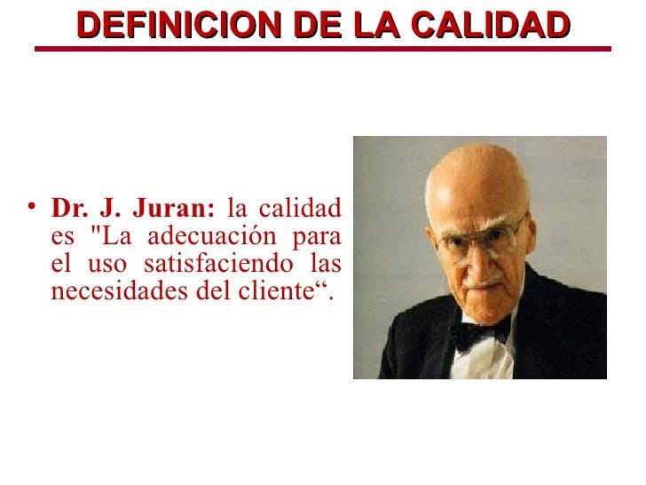 """DEFINICION DE LA CALIDAD• Dr. J. Juran: la calidad  es """"La adecuación para  el uso satisfaciendo las  necesidades del clie..."""