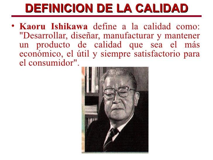 """DEFINICION DE LA CALIDAD• Kaoru Ishikawa define a la calidad como:  """"Desarrollar, diseñar, manufacturar y mantener  un pro..."""