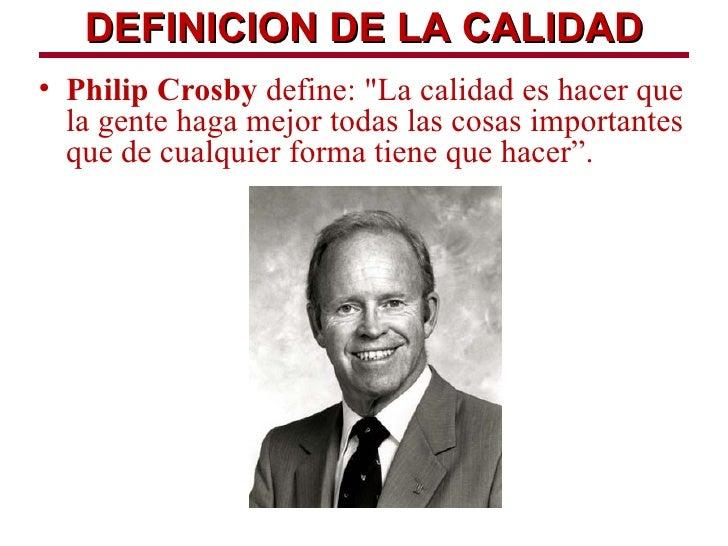 """DEFINICION DE LA CALIDAD• Philip Crosby define: """"La calidad es hacer que  la gente haga mejor todas las cosas importantes ..."""