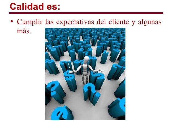 Calidad es:• Cumplir las expectativas del cliente y algunas  más.