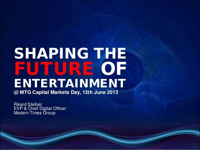 SHAPING THEFUTURE OFENTERTAINMENT@ MTG Capital Markets Day, 13th June 2013Rikard SteiberEVP & Chief Digital OfficerModern ...