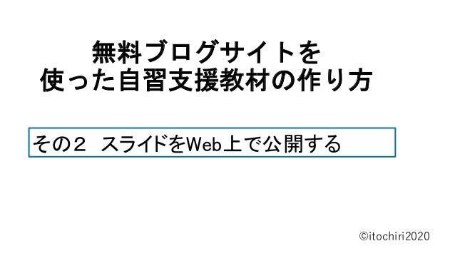 無料ブログサイトを 使った自習支援教材の作り方 ©itochiri2020 その2 スライドをWeb上で公開する
