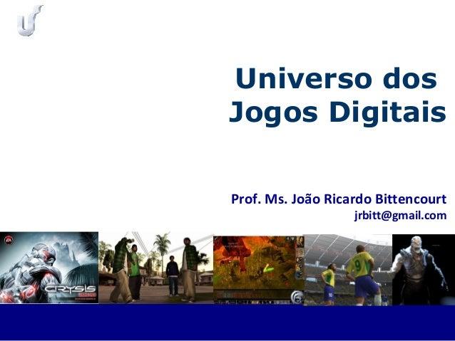 Prof. Ms. João Ricardo Bittencourt jrbitt@gmail.com Universo dos Jogos Digitais