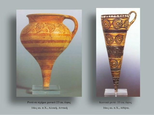 Ρυτό σε σχήμα χωνιού 23 εκ. ύψος  14ος αι. π.Χ., Αλυκή, Αττική  Κωνικό ρυτό 33 εκ. ύψος  16ος αι. π.Χ., Αθήνα.