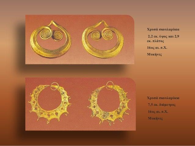 Χρυσά σκουλαρίκια 2,2 εκ. ύψος και 2,9 εκ. πλάτος 16ος αι. π.Χ. Μυκήνες  Χρυσά σκουλαρίκια  7,5 εκ. διάμετρος  16ος αι. π....