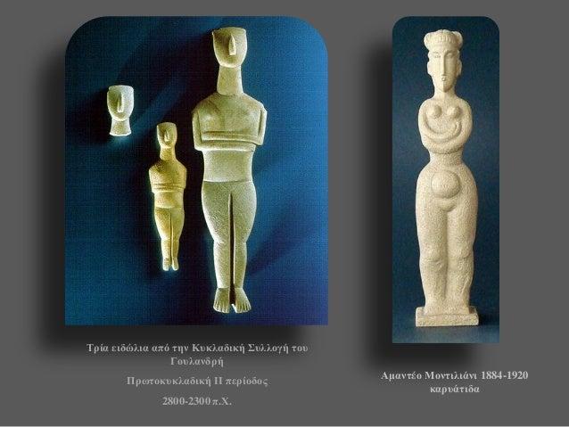Τρία ειδώλια από την Κυκλαδική Συλλογή του Γουλανδρή  Πρωτοκυκλαδική ΙI περίοδος  2800-2300 π.Χ.  Αμαντέο Μοντιλιάνι 1884-...