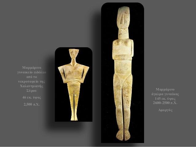 Μαρμάρινο γυναικείο ειδώλιο από το νεκροταφείο της Χαλαντριανής Σύρου  46 εκ. ύψος  2,500 π.Χ.  Μαρμάρινο άγαλμα γυναίκας ...