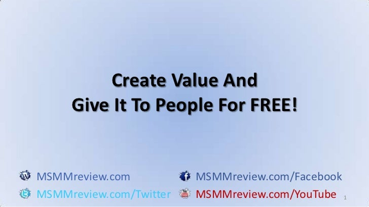 1<br />Create Value And<br />Give It To People For FREE!<br />MSMMreview.comMSMMreview.com/Facebook<br />MSMMreview.com/Tw...