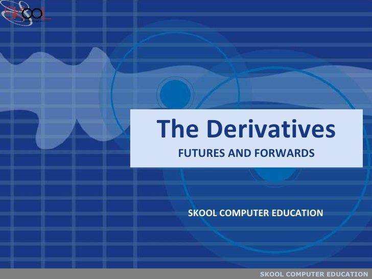 The Derivatives FUTURES AND FORWARDS SKOOL COMPUTER EDUCATION