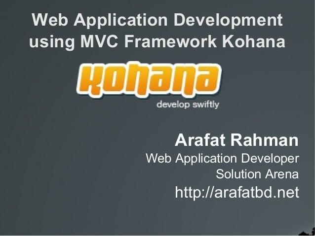 Web Application Development using MVC Framework Kohana Arafat Rahman Web Application Developer Solution Arena http://arafa...