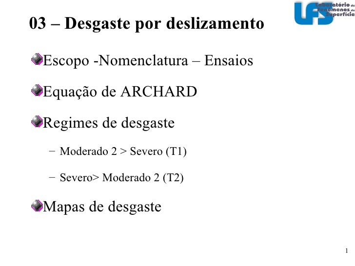 <ul><li>Escopo -Nomenclatura – Ensaios </li></ul><ul><li>Equação de ARCHARD </li></ul><ul><li>Regimes de desgaste </li></u...