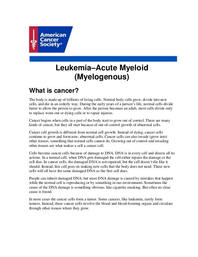 Leukemia–Acute Myeloid (Myelogenous) What is cancer? The body is made up of trillions of living cells. Normal body cells g...