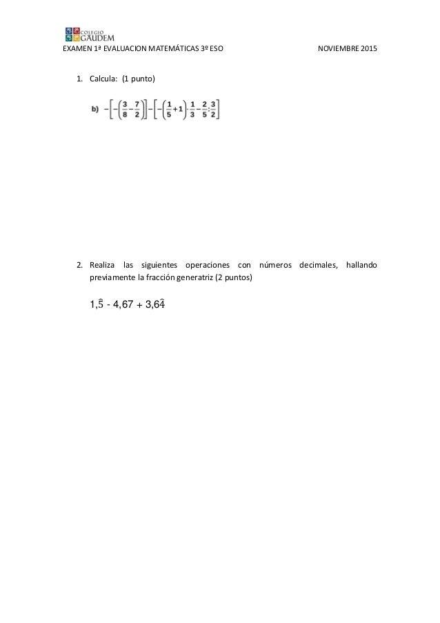 EXAMEN 1ª EVALUACION MATEMÁTICAS 3º ESO NOVIEMBRE 2015 1. Calcula: (1 punto) 2. Realiza las siguientes operaciones con núm...