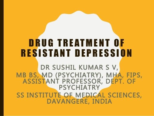drug treatment of resistant depressiondrug treatment of resistant depression dr sushil kumar s v, mb bs, md (psychiatry