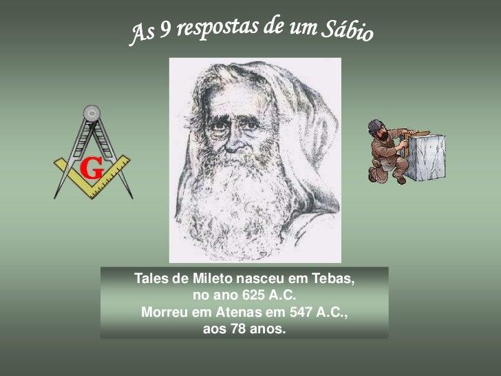Tales de Mileto nasceu em Tebas,         no ano 625 A.C. Morreu em Atenas em 547 A.C.,          aos 78 anos.