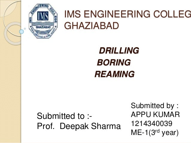 IMS ENGINEERING COLLEGE  GHAZIABAD  DRILLING  BORING  REAMING  Submitted by :  APPU KUMAR  1214340039  ME-1(3rd year)  Sub...