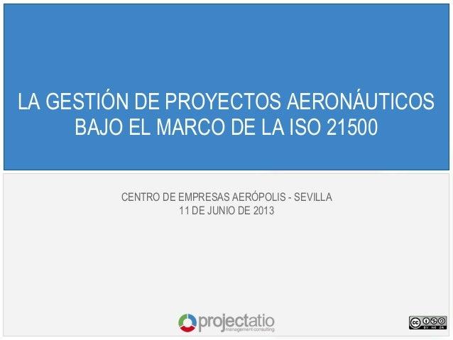 LA GESTIÓN DE PROYECTOS AERONÁUTICOSBAJO EL MARCO DE LA ISO 21500CENTRO DE EMPRESAS AERÓPOLIS - SEVILLA11 DE JUNIO DE 2013