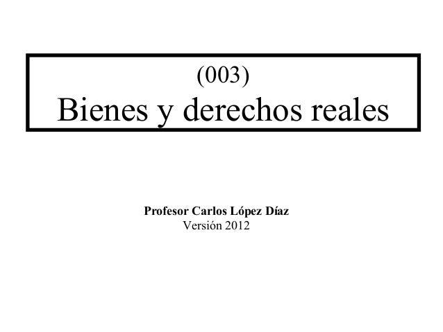 (003)Bienes y derechos reales      Profesor Carlos López Díaz             Versión 2012