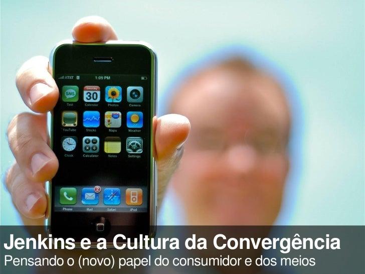 Jenkins e a Cultura da Convergência Pensando o (novo) papel do consumidor e dos meios