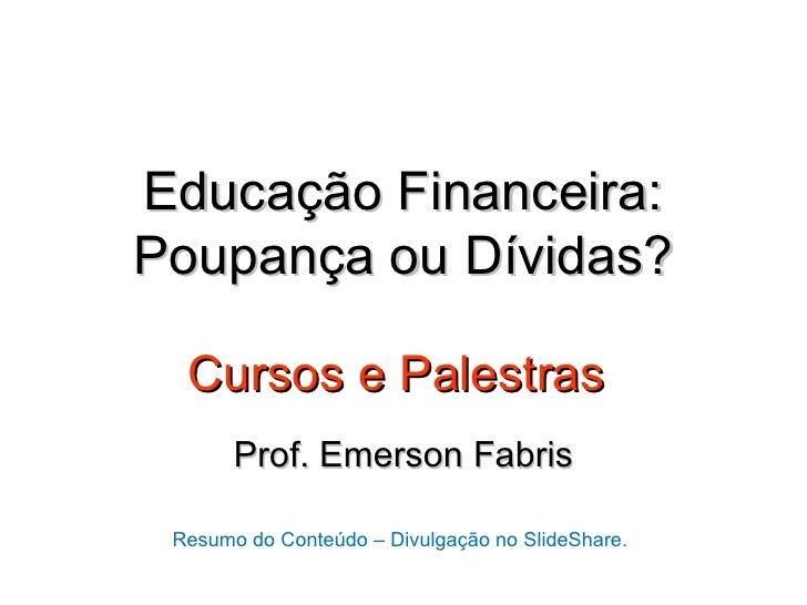 Educação Financeira:Poupança ou Dívidas?  Cursos e Palestras       Prof. Emerson Fabris Resumo do Conteúdo – Divulgação no...