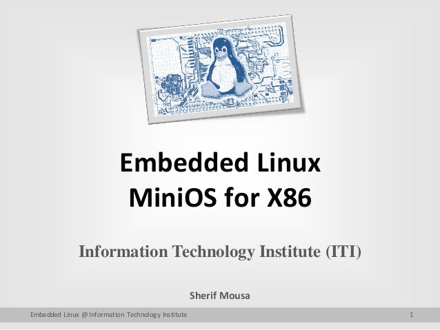 Embedded Linux MiniOS for X86 Information Technology Institute (ITI) Sherif Mousa Embedded Linux @ Information Technology ...