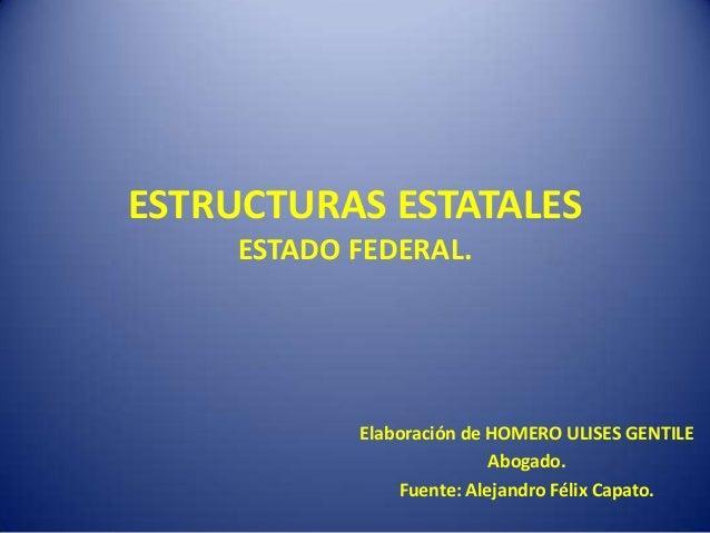 ESTRUCTURAS ESTATALES ESTADO FEDERAL. Elaboración de HOMERO ULISES GENTILE Abogado. Fuente: Alejandro Félix Capato.