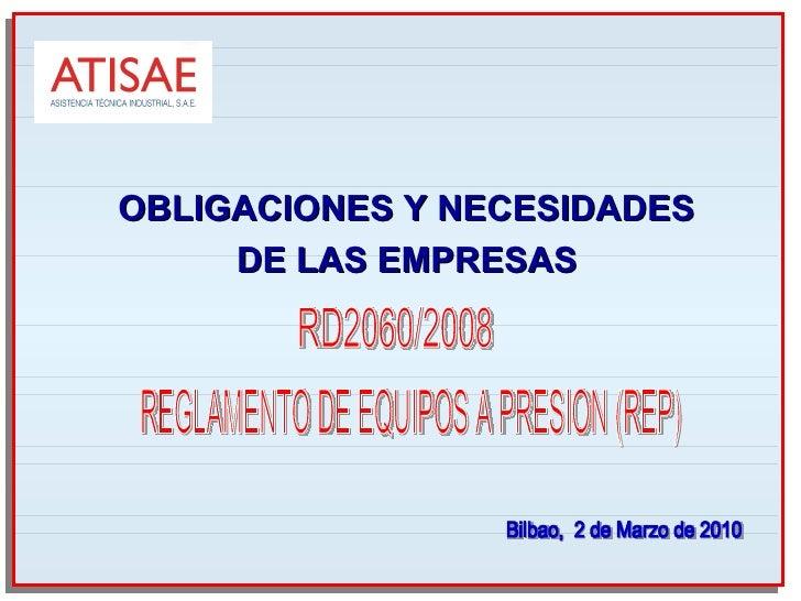 Bilbao,  2 de Marzo de 2010 OBLIGACIONES Y NECESIDADES DE LAS EMPRESAS REGLAMENTO DE EQUIPOS A PRESION (REP) RD2060/2008