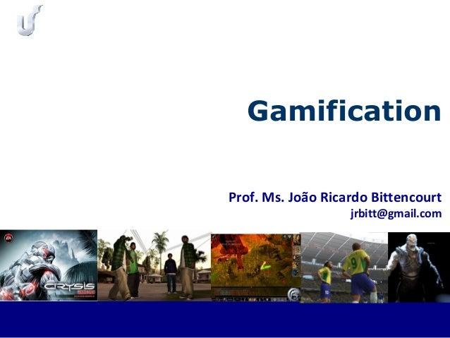Prof. Ms. João Ricardo Bittencourt jrbitt@gmail.com Gamification