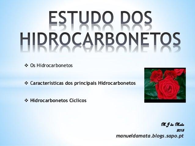  Os Hidrocarbonetos  Características dos principais Hidrocarbonetos  Hidrocarbonetos Cíclicos M J da Mata 2015 manuelda...