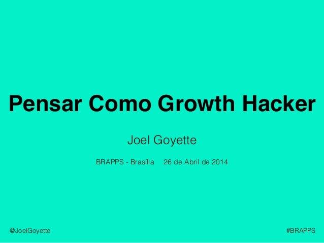 Pensar Como Growth Hacker @JoelGoyette #BRAPPS Joel Goyette 26 de Abril de 2014BRAPPS - Brasília