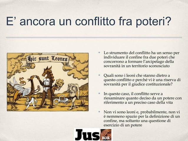 E' ancora un conflitto fra poteri? ✤  Lo strumento del conflitto ha un senso per individuare il confine fra due poteri che...