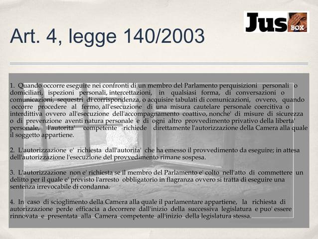 Art. 4, legge 140/2003 1. Quando occorre eseguire nei confronti di un membro del Parlamento perquisizioni personali o domi...
