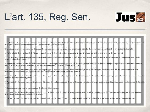 L'art. 135, Reg. Sen. 1. Le domande di autorizzazione a procedere inviate al Senato sono deferite dal Presidente all'esame...