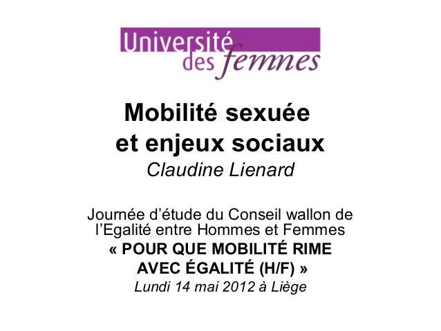 Mobilité sexuée et enjeux sociaux Claudine Lienard Journée d'étude du Conseil wallon de l'Egalité entre Hommes et Femmes «...