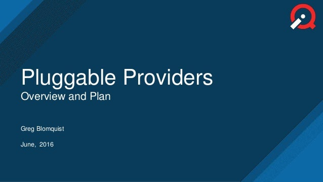 Greg Blomquist June, 2016 Pluggable Providers Overview and Plan
