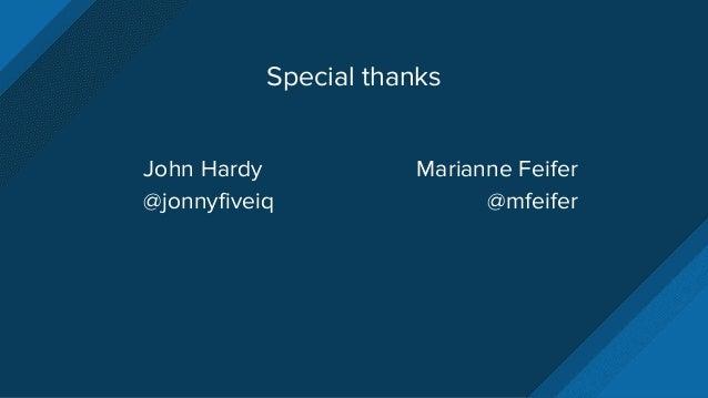 Special thanks John Hardy @jonnyfiveiq Marianne Feifer @mfeifer