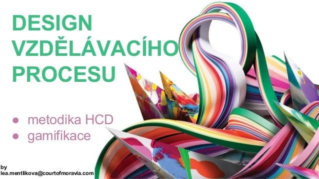 DESIGN VZDĚLÁVACÍHO PROCESU ● metodika HCD ● gamifikace by lea.mentlikova@courtofmoravia.com