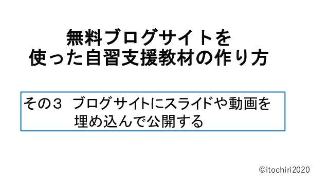 無料ブログサイトを 使った自習支援教材の作り方 ©itochiri2020 その3 ブログサイトにスライドや動画を 埋め込んで公開する