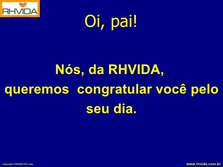 Oi, pai!         Nós, da RHVIDA,  queremos congratular você pelo            seu dia.   Copyright © RHVIDA S/C Ltda.       ...