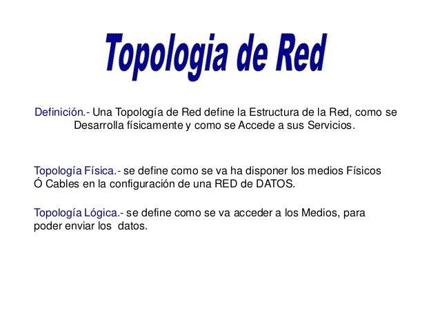 Definición.- Una Topología de Red define la Estructura de la Red, como seDesarrolla físicamente y como se Accede a sus Ser...