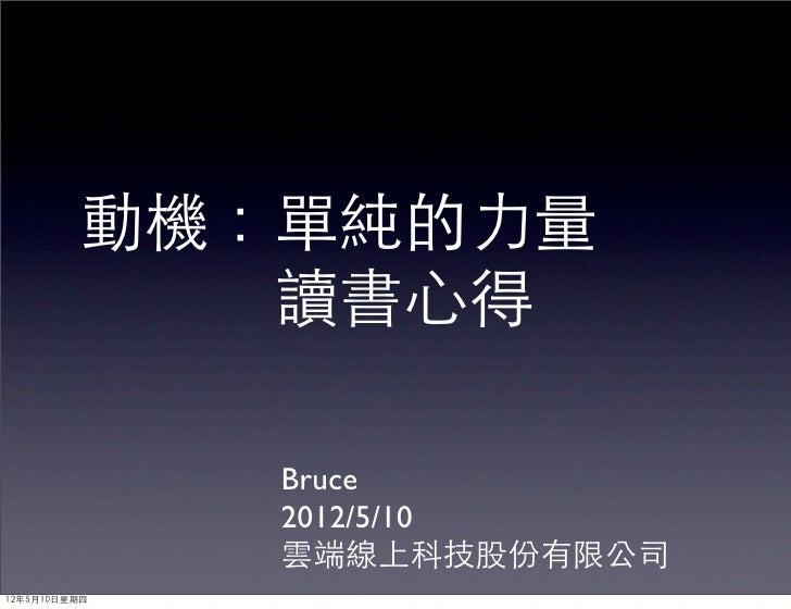 動機:單純的力量            讀書心得              Bruce              2012/5/10              雲端線上科技股份有限公司12年5月10日星期四