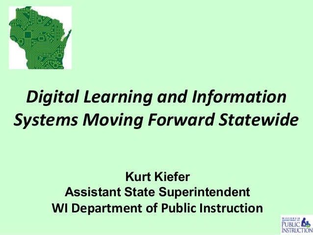 Digital Learning and Information Systems Moving Forward Statewide Kurt Kiefer Assistant State Superintendent WI Department...