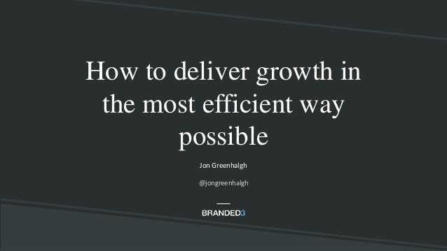 How to deliver growth in the most efficient way possible Jon Greenhalgh @jongreenhalgh