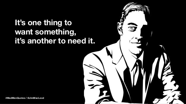 It's one thing to want something, it's another to need it. #MadMenQuotes / @JimMacLeod